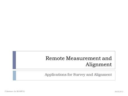Remote Measurement and Alignment Applications for Survey and Alignment P. Bestmann for BE/ABP/SU 06.05.2013.