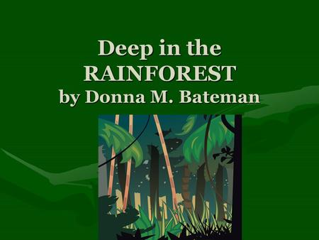 Deep in the RAINFOREST by Donna M. Bateman. Deep in the rainforest, in the warm morning sun, Lived a mother red eye tree frog and her little frog One.