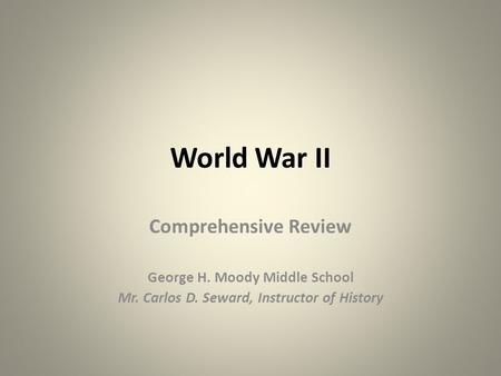 World War II Comprehensive Review George H. Moody Middle School Mr. Carlos D. Seward, Instructor of History.