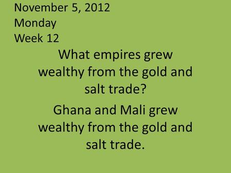 November 5, 2012 Monday Week 12 What empires grew wealthy from the gold and salt trade? Ghana and Mali grew wealthy from the gold and salt trade.