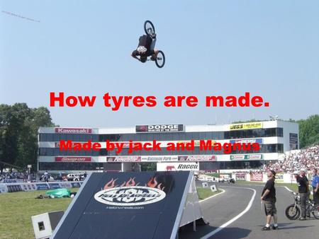 How tyres are made. Made by jack and Magnus. How tyres are made The first stage of tire making is collecting raw materials and form the rubber compounds.