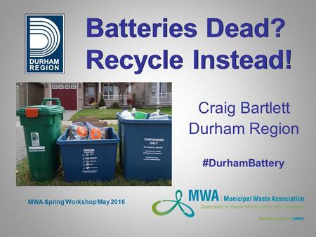 Batteries Dead? Recycle Instead! Craig Bartlett Durham Region MWA Spring Workshop May 2016 #DurhamBattery.