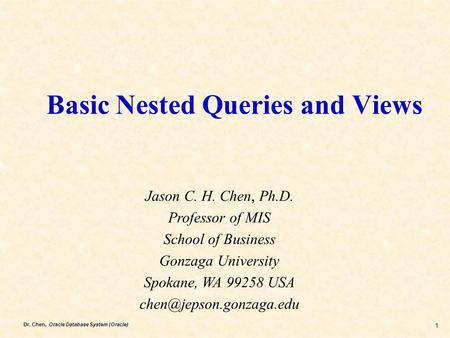 Dr. Chen, Oracle Database System (Oracle) 1 Basic Nested Queries and Views Jason C. H. Chen, Ph.D. Professor of MIS School of Business Gonzaga University.