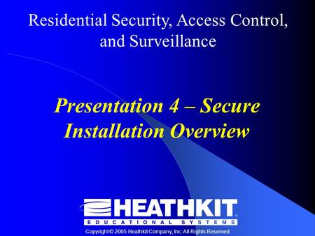 Residential Security, Access Control, and Surveillance Copyright © 2005 Heathkit Company, Inc. All Rights Reserved Presentation 4 – Secure Installation.