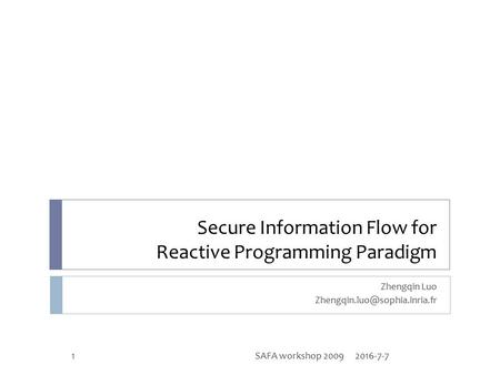 Secure Information Flow for Reactive Programming Paradigm Zhengqin Luo 2016-7-71SAFA workshop 2009.