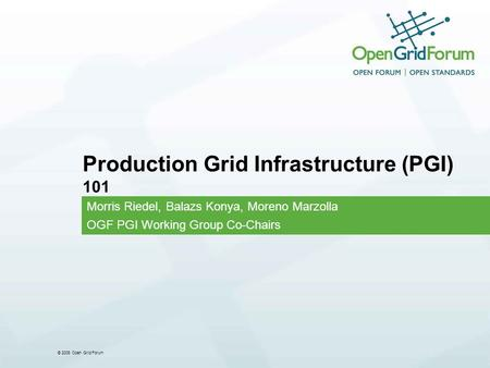© 2008 Open Grid Forum Production Grid Infrastructure (PGI) 101 Morris Riedel, Balazs Konya, Moreno Marzolla OGF PGI Working Group Co-Chairs.