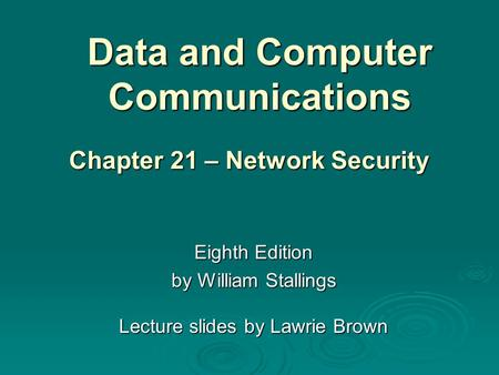 Data and Computer Communications Eighth Edition by William Stallings Lecture slides by Lawrie Brown Chapter 21 – Network Security.