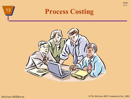 © The McGraw-Hill Companies, Inc., 2002 McGraw-Hill/Irwin Slide 13-1 13 Process Costing.