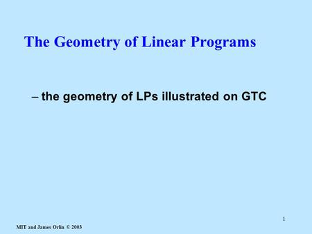 MIT and James Orlin © 2003 1 The Geometry of Linear Programs –the geometry of LPs illustrated on GTC.