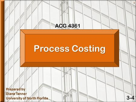 Prepared by Diane Tanner University of North Florida ACG 4361 1 Process Costing 3-4.