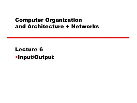 Computer Organization and Architecture + Networks Lecture 6 Input/Output.