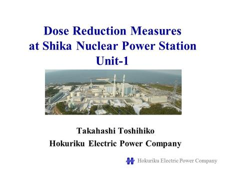 Hokuriku Electric Power Company Dose Reduction Measures at Shika Nuclear Power Station Unit-1 Takahashi Toshihiko Hokuriku Electric Power Company.
