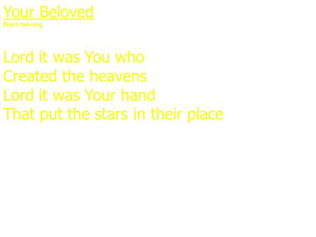 Your Beloved Brent Helming Lord it was You who Created the heavens Lord it was Your hand That put the stars in their place.