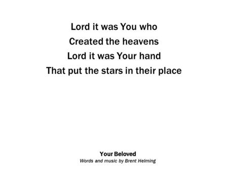 Your Beloved Words and music by Brent Helming Lord it was You who Created the heavens Lord it was Your hand That put the stars in their place.