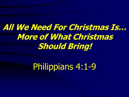 All We Need For Christmas Is… More of What Christmas Should Bring! Philippians 4:1-9.