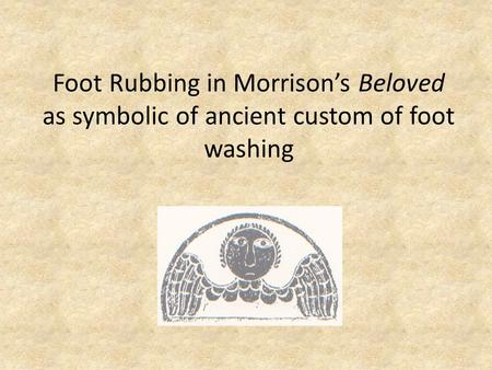 Foot Rubbing in Morrison's Beloved as symbolic of ancient custom of foot washing.