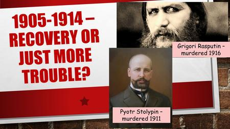 1905-1914 – RECOVERY OR JUST MORE TROUBLE? Grigori Rasputin – murdered 1916 Pyotr Stolypin – murdered 1911.