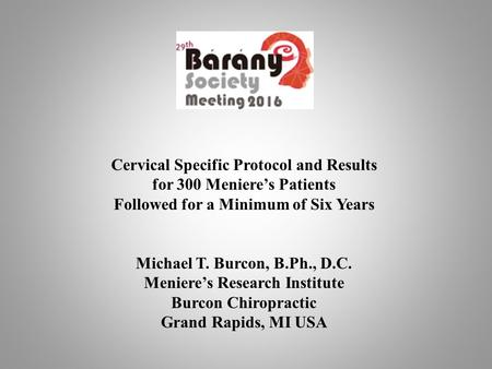 Cervical Specific Protocol and Results for 300 Meniere's Patients Followed for a Minimum of Six Years Michael T. Burcon, B.Ph., D.C. Meniere's Research.