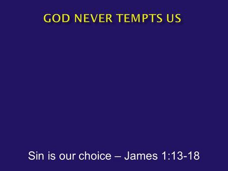 "Sin is our choice – James 1:13-18.  James1:13-18 Let no one say when he is tempted, ""I am being tempted by God""; for God cannot be tempted by evil, and."