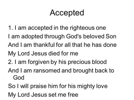 Accepted 1. I am accepted in the righteous one I am adopted through God's beloved Son And I am thankful for all that he has done My Lord Jesus died for.