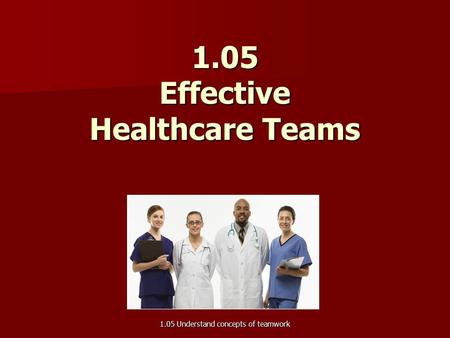 1.05 Effective Healthcare Teams 1.05 Understand concepts of teamwork.