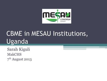 CBME in MESAU Institutions, Uganda Sarah Kiguli MakCHS 7 th August 2013.