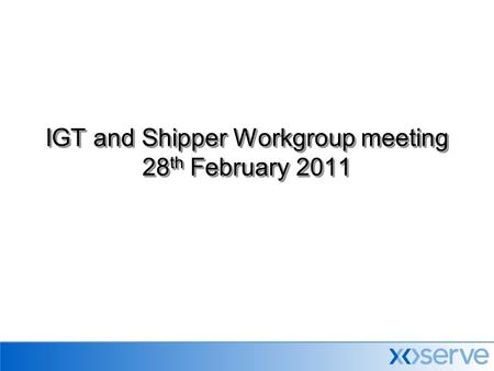 IGT and Shipper Workgroup meeting 28 th February 2011.