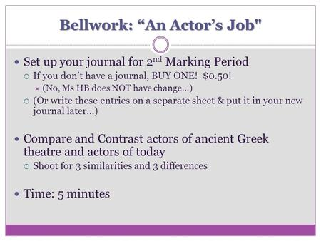 "Bellwork: ""An Actor's Job Set up your journal for 2 nd Marking Period  If you don't have a journal, BUY ONE! $0.50!  (No, Ms HB does NOT have change…)"