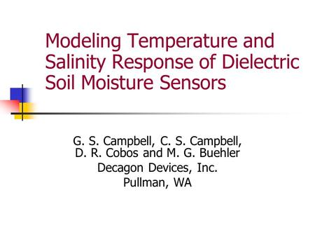 Modeling Temperature and Salinity Response of Dielectric Soil Moisture Sensors G. S. Campbell, C. S. Campbell, D. R. Cobos and M. G. Buehler Decagon Devices,