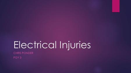 Electrical Injuries CHRIS PONDER PGY 3. No Disclosures.