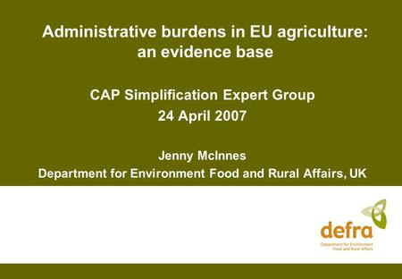 Administrative burdens in EU agriculture: an evidence base CAP Simplification Expert Group 24 April 2007 Jenny McInnes Department for Environment Food.