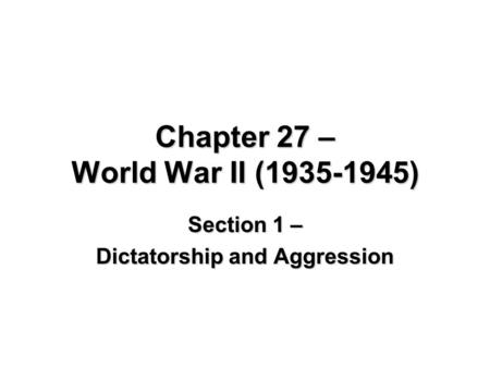 Chapter 27 – World War II (1935-1945) Section 1 – Dictatorship and Aggression.