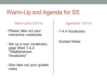 "Warm-Up and Agenda for SS Warm-Up for 1/27/15 Please take out your interactive notebooks Set up a new vocabulary page titled 7-4.4 ""Totalitarianism Vocabulary"""