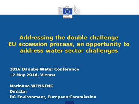 Addressing the double challenge EU accession process, an opportunity to address water sector challenges 2016 Danube Water Conference 12 May 2016, Vienna.