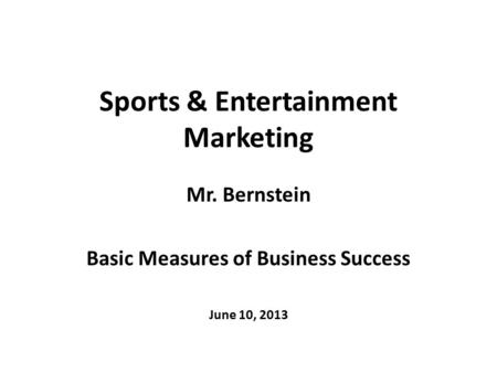 Sports & Entertainment Marketing Mr. Bernstein Basic Measures of Business Success June 10, 2013.