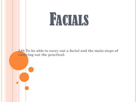 F ACIALS LO: To be able to carry out a facial and the main steps of carrying out the practical.