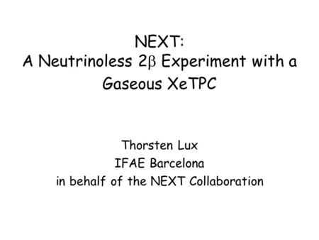 NEXT: A Neutrinoless 2  Experiment with a Gaseous XeTPC Thorsten Lux IFAE Barcelona in behalf of the NEXT Collaboration.