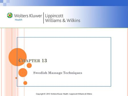 Copyright © 2013 Wolters Kluwer Health | Lippincott Williams & Wilkins C HAPTER 13 Swedish Massage Techniques.