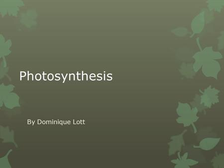 Photosynthesis By Dominique Lott. How it works  Plants are known as autotrophs, or self- feeders.  The plants make energy by performing photosynthesis.