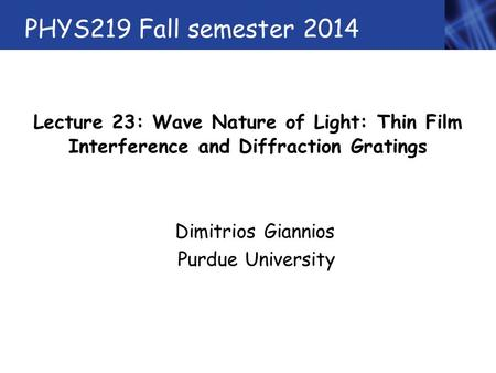 PHYS219 Fall semester 2014 Lecture 23: Wave Nature of Light: Thin Film Interference and Diffraction Gratings Dimitrios Giannios Purdue University.