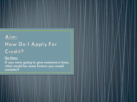 Do Now: If you were going to give someone a loan, what would be some factors you would consider?