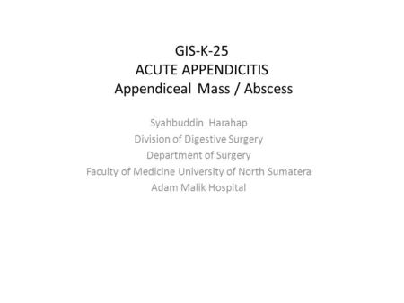 GIS-K-25 ACUTE APPENDICITIS Appendiceal Mass / Abscess Syahbuddin Harahap Division of Digestive Surgery Department of Surgery Faculty of Medicine University.