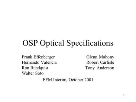 1 OSP Optical Specifications Frank Effenberger Glenn Mahony Hernando Valencia Robert Carlisle Ron Rundquist Tony Anderson Walter Soto EFM Interim, October.
