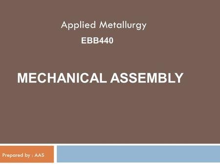 Applied Metallurgy EBB440 MECHANICAL ASSEMBLY Prepared by : AAS.
