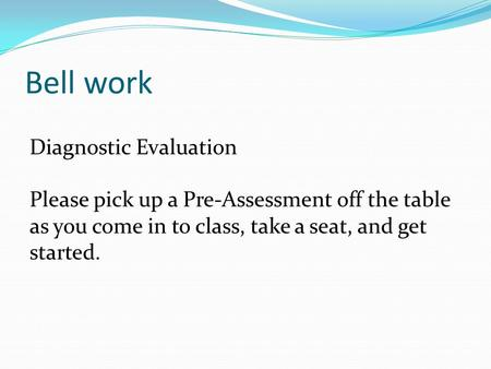 Bell work Diagnostic Evaluation Please pick up a Pre-Assessment off the table as you come in to class, take a seat, and get started.