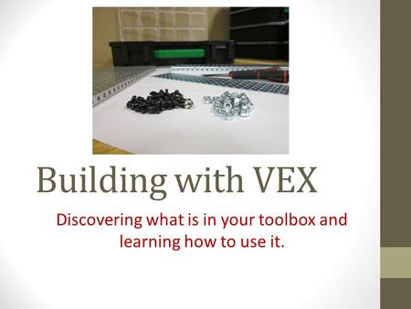 Building with VEX Discovering what is in your toolbox and learning how to use it.