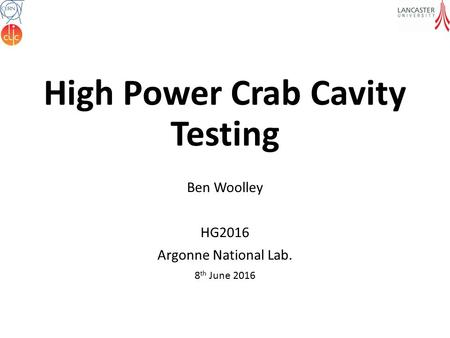 High Power Crab Cavity Testing Ben Woolley HG2016 Argonne National Lab. 8 th June 2016.