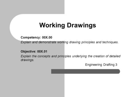 Working Drawings Competency: 00X.00 Explain and demonstrate working drawing principles and techniques. Objective: 00X.01 Explain the concepts and principles.