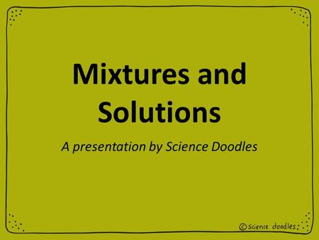Mixtures and Solutions A presentation by Science Doodles.