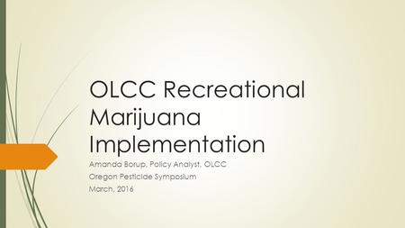 OLCC Recreational Marijuana Implementation Amanda Borup, Policy Analyst, OLCC Oregon Pesticide Symposium March, 2016.